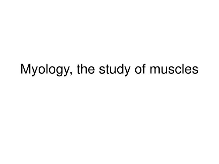 Myology the study of muscles