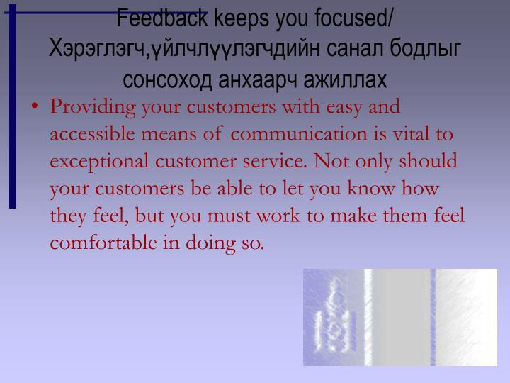 Feedback keeps you focused/ Хэрэглэгч,үйлчлүүлэгчдийн санал бодлыг сонсоход анхаарч ажиллах