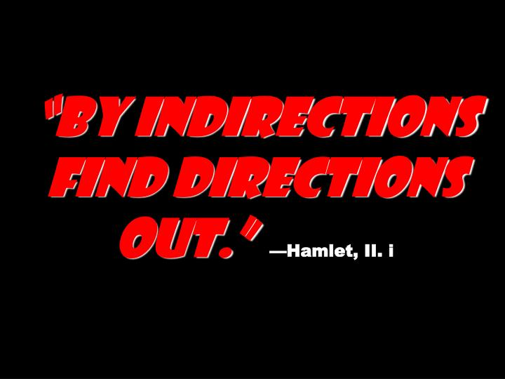 """By indirections find directions out."""
