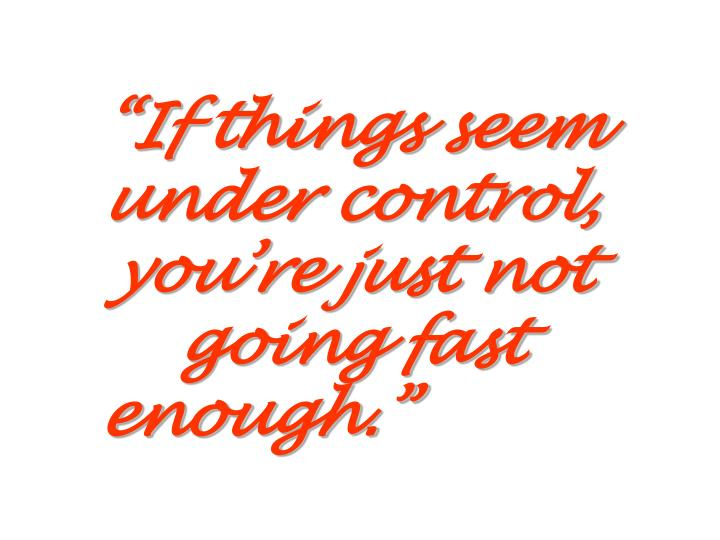 """""""If things seem under control, you're just not going fast enough."""""""