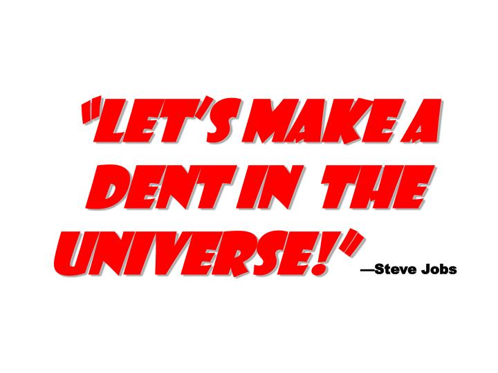 """""""Let's make a dent in  the universe!"""""""