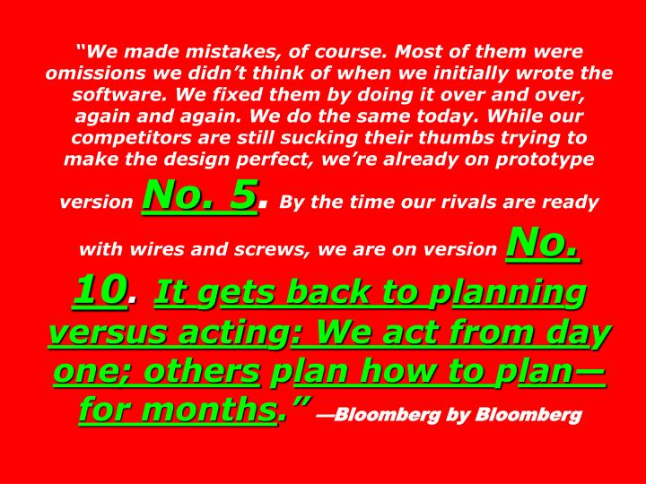 """""""We made mistakes, of course. Most of them were omissions we didn't think of when we initially wrote the software. We fixed them by doing it over and over, again and again. We do the same today. While our competitors are still sucking their thumbs trying to make the design perfect, we're already on prototype version"""