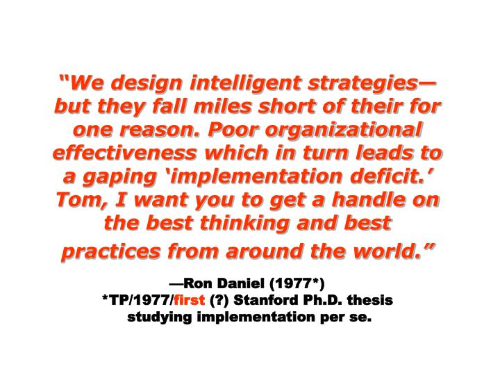 """""""We design intelligent strategies—but they fall miles short of their for one reason. Poor organizational effectiveness which in turn leads to a gaping 'implementation deficit.' Tom, I want you to get a handle on the best thinking and best practices from around the world."""""""