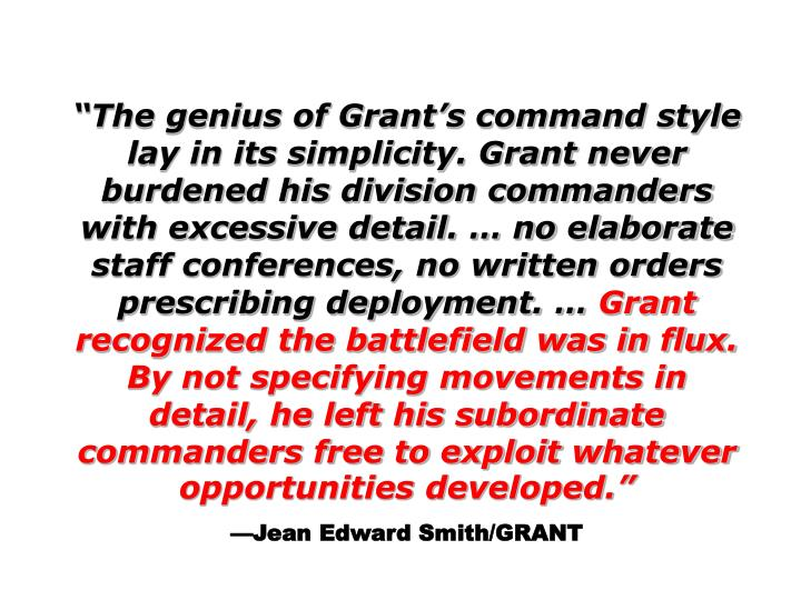 """""""The genius of Grant's command style lay in its simplicity. Grant never burdened his division commanders with excessive detail. … no elaborate staff conferences, no written orders prescribing deployment. …"""