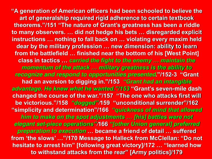 """A generation of American officers had been schooled to believe the art of generalship required rigid adherence to certain textbook theorems.""/151 ""The nature of Grant's greatness has been a riddle to many observers. … did not hedge his bets … disregarded explicit instructions … nothing to fall back on … violating every maxim held dear by the military profession … new dimension: ability to learn from the battlefield … finished near the bottom of his [West Point] class in tactics …"