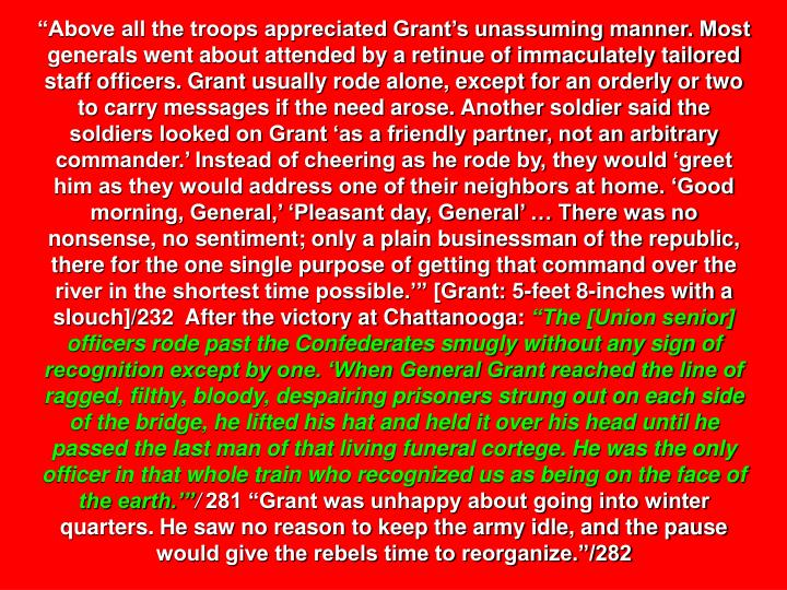"""""""Above all the troops appreciated Grant's unassuming manner. Most generals went about attended by a retinue of immaculately tailored staff officers. Grant usually rode alone, except for an orderly or two to carry messages if the need arose. Another soldier said the soldiers looked on Grant 'as a friendly partner, not an arbitrary commander.' Instead of cheering as he rode by, they would 'greet him as they would address one of their neighbors at home. 'Good morning, General,' 'Pleasant day, General' … There was no nonsense, no sentiment; only a plain businessman of the republic, there for the one single purpose of getting that command over the river in the shortest time possible.'"""" [Grant: 5-feet 8-inches with a slouch]/232  After the victory at Chattanooga:"""