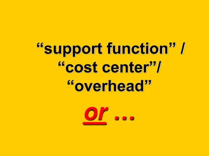 """""""support function"""" / """"cost center""""/ """"overhead"""""""