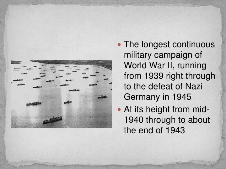 The longest continuous military campaign of World War II, running from 1939 right through to the defeat of Nazi Germany in 1945