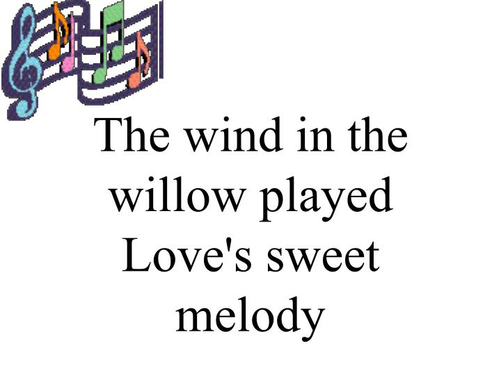 The wind in the willow played Love's sweet melody