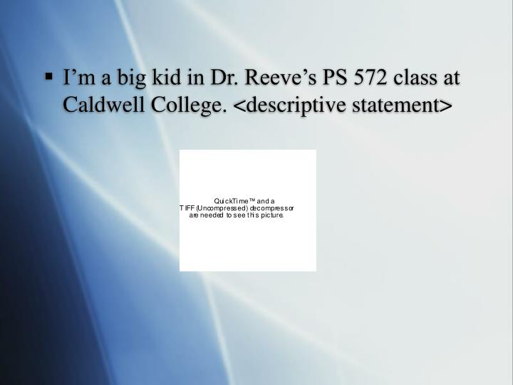 I'm a big kid in Dr. Reeve's PS 572 class at Caldwell College. <descriptive statement>