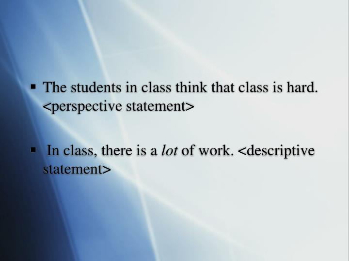 The students in class think that class is hard. <perspective statement>