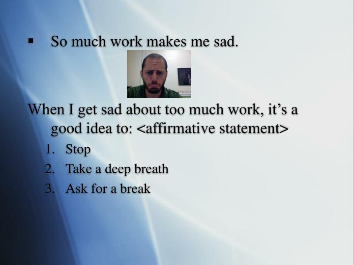 So much work makes me sad.