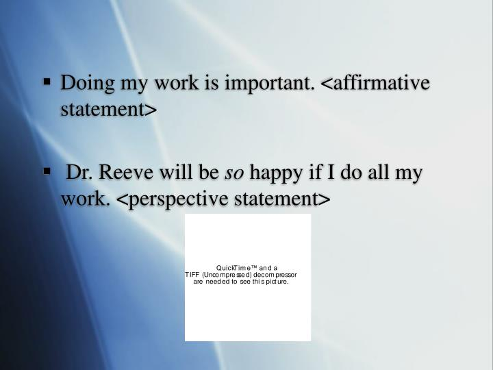 Doing my work is important. <affirmative statement>