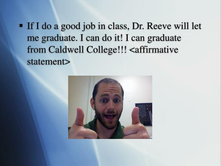 If I do a good job in class, Dr. Reeve will let me graduate. I can do it! I can graduate from Caldwell College!!! <affirmative statement>