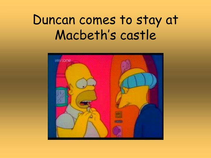 Duncan comes to stay at Macbeth's castle