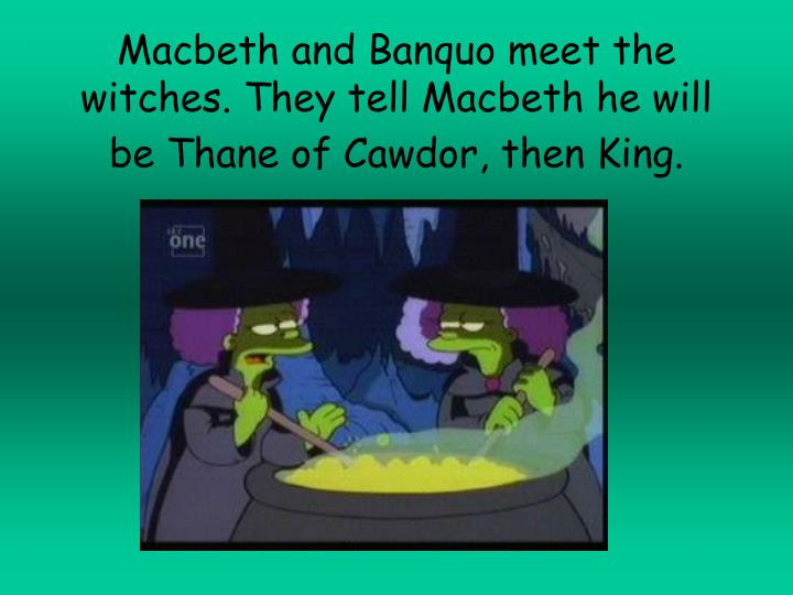 Macbeth and Banquo meet the witches. They tell Macbeth he will be Thane of Cawdor, then King.