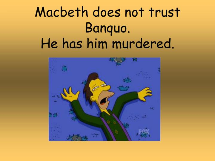 Macbeth does not trust Banquo.