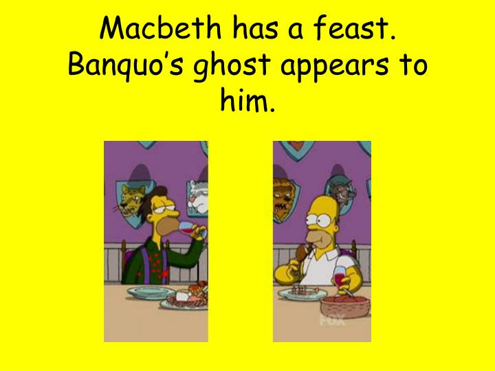 Macbeth has a feast. Banquo's ghost appears to him.