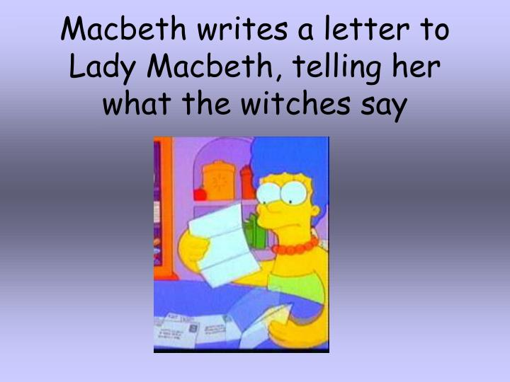 Macbeth writes a letter to Lady Macbeth, telling her what the witches say