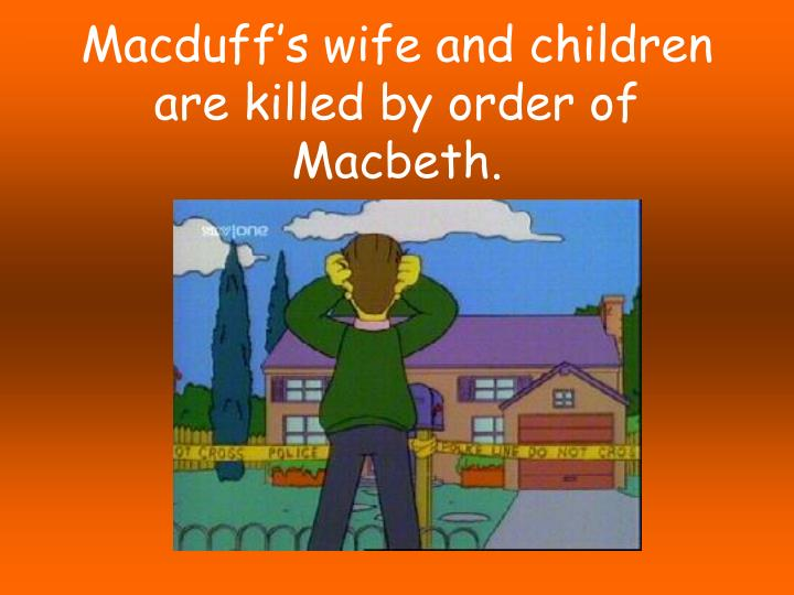 Macduff's wife and children are killed by order of Macbeth.
