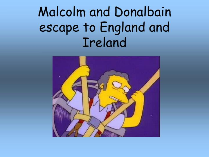 Malcolm and Donalbain escape to England and Ireland