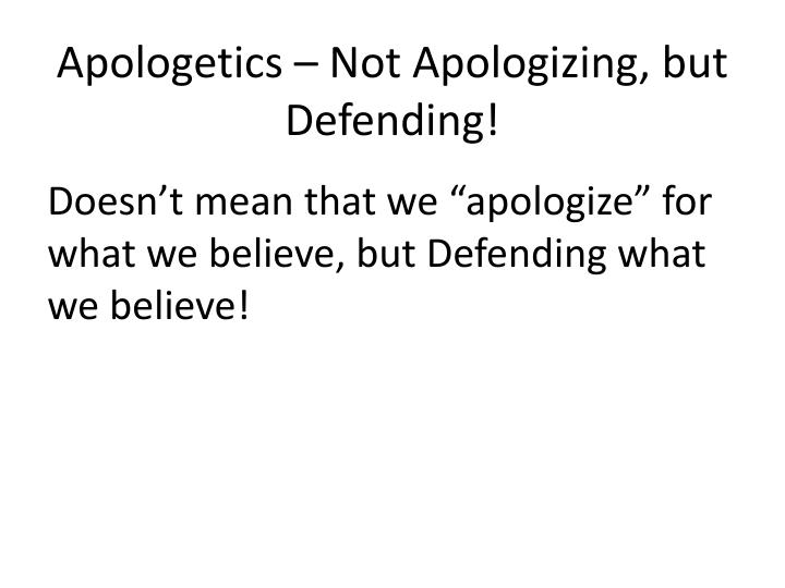 Apologetics – Not Apologizing, but Defending!