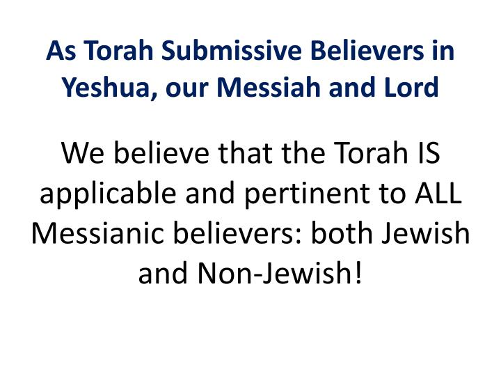 As Torah Submissive Believers in Yeshua, our Messiah and Lord