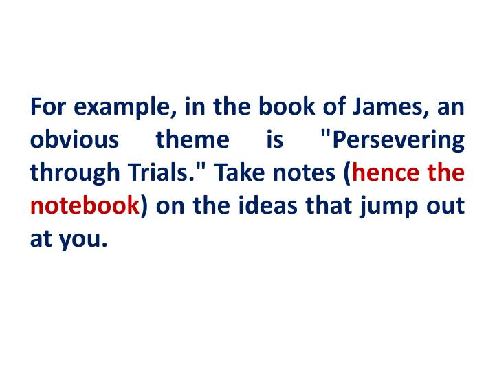 "For example, in the book of James, an obvious theme is ""Persevering through Trials."" Take notes ("
