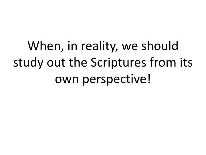 When, in reality, we should study out the Scriptures from its own perspective!