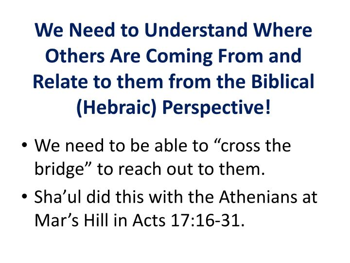 We Need to Understand Where Others Are Coming From and Relate to them from the Biblical (Hebraic) Perspective!