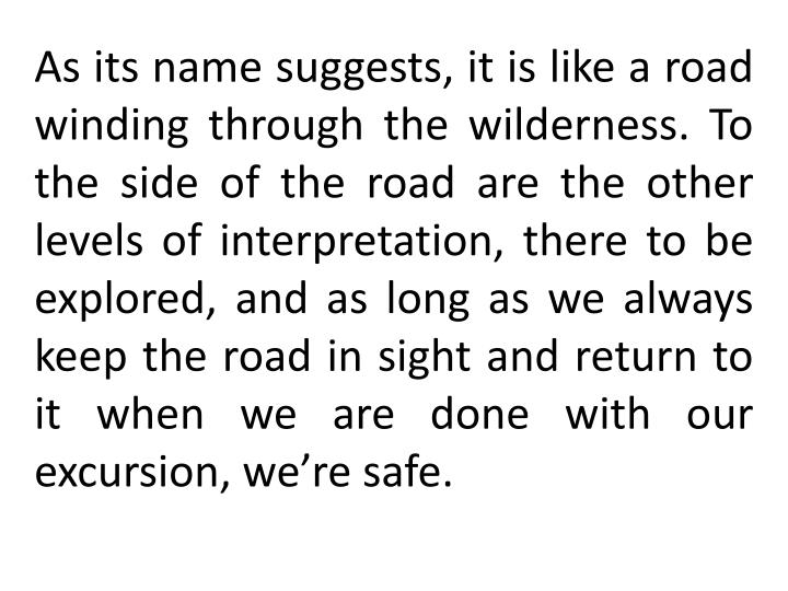As its name suggests, it is like a road winding through the wilderness. To the side of the road are the other levels of interpretation, there to be explored, and as long as we always keep the road in sight and return to it when we are done with our excursion, we're safe.