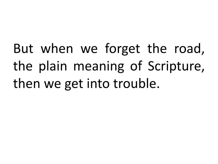 But when we forget the road, the plain meaning of Scripture, then we get into trouble.