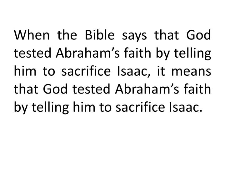 When the Bible says that God tested Abraham's faith by telling him to sacrifice Isaac, it means that God tested Abraham's faith by telling him to sacrifice Isaac.