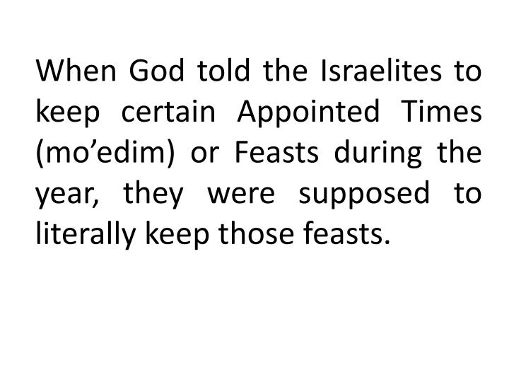 When God told the Israelites to keep certain Appointed Times (mo'edim) or Feasts during the year, they were supposed to literally keep those feasts.