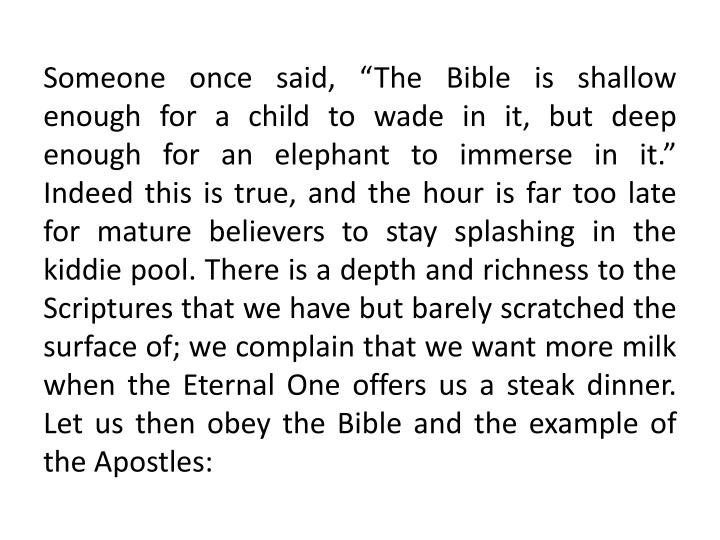 "Someone once said, ""The Bible is shallow enough for a child to wade in it, but deep enough for an elephant to immerse in it."" Indeed this is true, and the hour is far too late for mature believers to stay splashing in the kiddie pool. There is a depth and richness to the Scriptures that we have but barely scratched the surface of; we complain that we want more milk when the Eternal One offers us a steak dinner. Let us then obey the Bible and the example of the Apostles:"