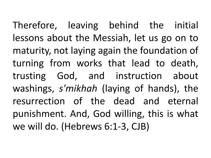 Therefore, leaving behind the initial lessons about the Messiah, let us go on to maturity, not laying again the foundation of turning from works that lead to death, trusting God, and instruction about washings,