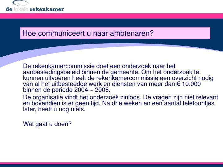 De rekenkamercommissie doet een onderzoek naar het aanbestedingsbeleid binnen de gemeente. Om het onderzoek te kunnen uitvoeren heeft de rekenkamercommissie een overzicht nodig van al het uitbesteedde werk en diensten van meer dan € 10.000 binnen de periode 2004 – 2006.