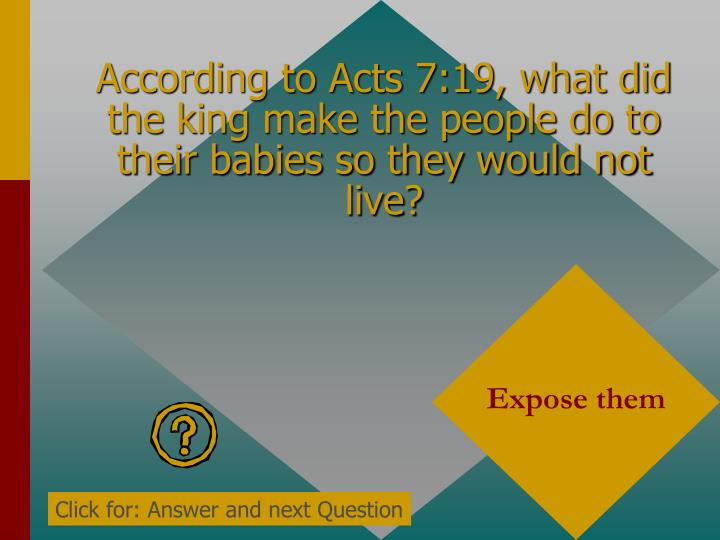 According to Acts 7:19, what did the king make the people do to their babies so they would not live?