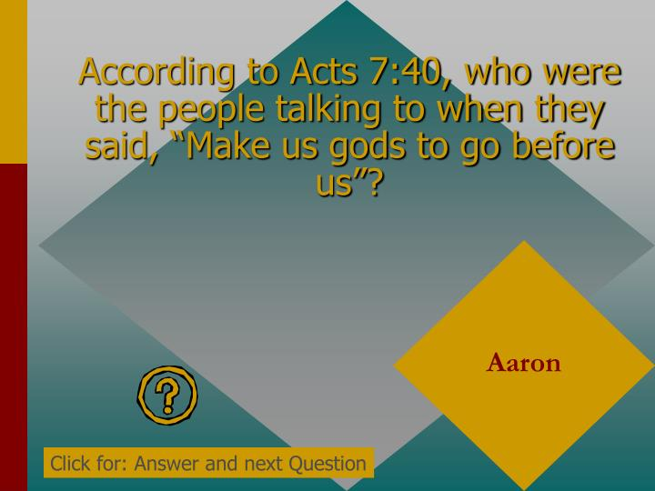 "According to Acts 7:40, who were the people talking to when they said, ""Make us gods to go before us""?"
