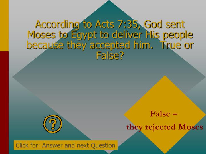 According to Acts 7:35, God sent Moses to Egypt to deliver His people because they accepted him.  True or False?