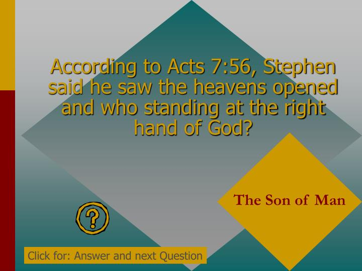 According to Acts 7:56, Stephen said he saw the heavens opened and who standing at the right hand of God?