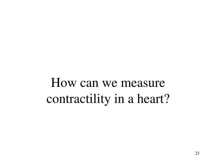 How can we measure contractility in a heart?