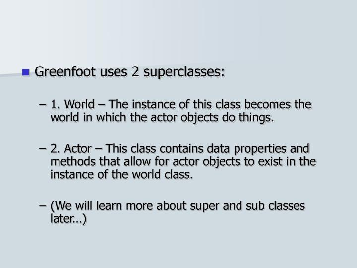 Greenfoot uses 2 superclasses: