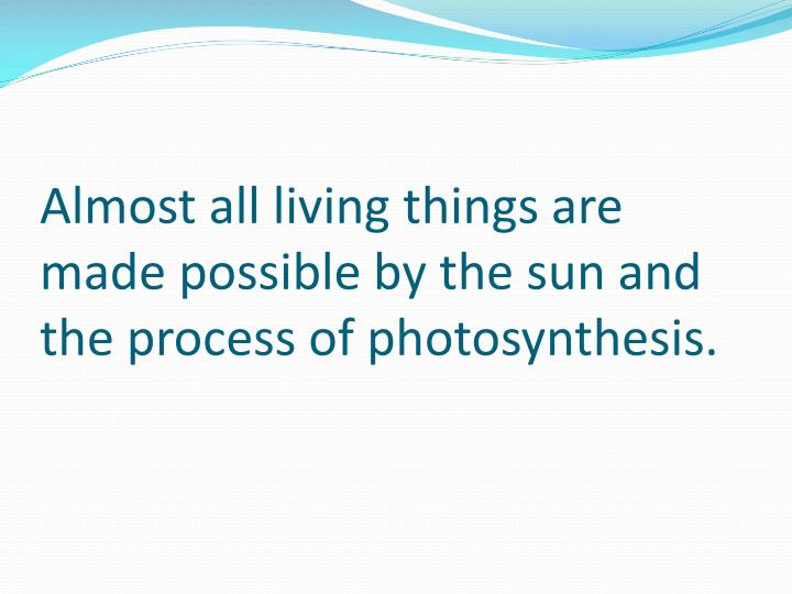 Almost all living things are made possible by the sun and the process of photosynthesis.