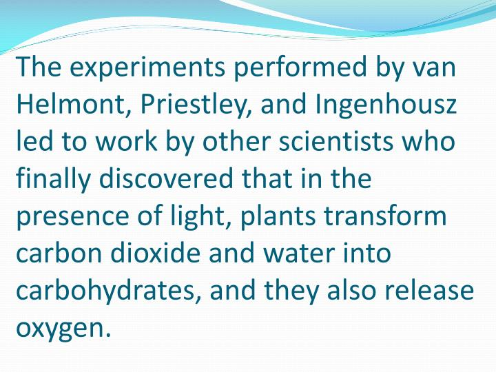 The experiments performed by van Helmont, Priestley, and Ingenhousz led to work by other scientists who finally discovered that in the presence of light, plants transform carbon dioxide and water into carbohydrates, and they also release oxygen.