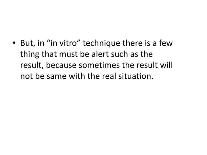 "But, in ""in vitro"" technique there is a few thing that must be alert such as the result, because sometimes the result will not be same with the real situation."