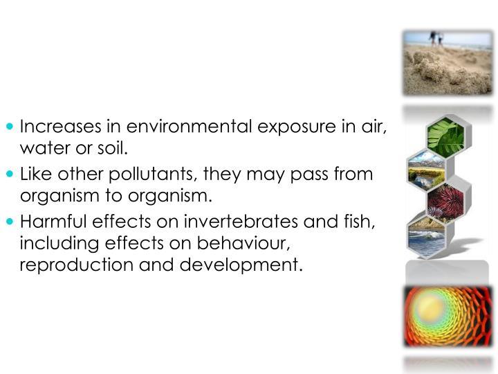 Increases in environmentalexposure in air, water or soil.