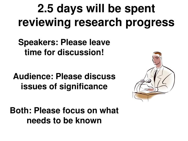 2.5 days will be spent reviewing research progress