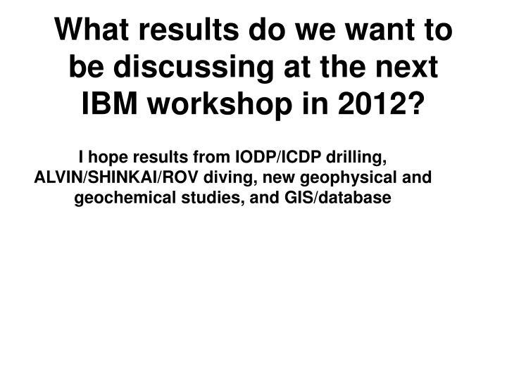 What results do we want to be discussing at the next IBM workshop in 2012?