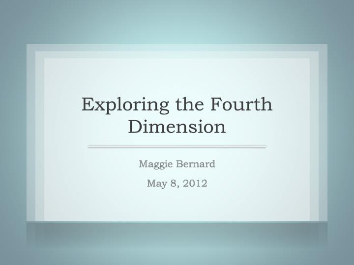Exploring the fourth dimension